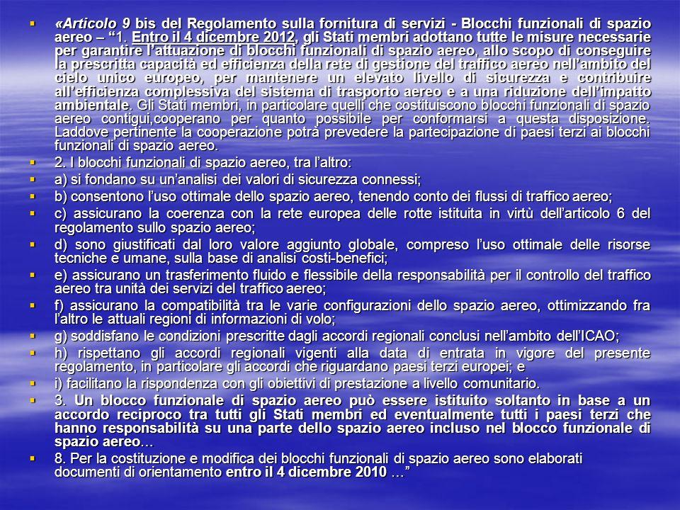 «Articolo 9 bis del Regolamento sulla fornitura di servizi - Blocchi funzionali di spazio aereo – 1. Entro il 4 dicembre 2012, gli Stati membri adottano tutte le misure necessarie per garantire l'attuazione di blocchi funzionali di spazio aereo, allo scopo di conseguire la prescritta capacità ed efficienza della rete di gestione del traffico aereo nell'ambito del cielo unico europeo, per mantenere un elevato livello di sicurezza e contribuire all'efficienza complessiva del sistema di trasporto aereo e a una riduzione dell'impatto ambientale. Gli Stati membri, in particolare quelli che costituiscono blocchi funzionali di spazio aereo contigui,cooperano per quanto possibile per conformarsi a questa disposizione. Laddove pertinente la cooperazione potrà prevedere la partecipazione di paesi terzi ai blocchi funzionali di spazio aereo.