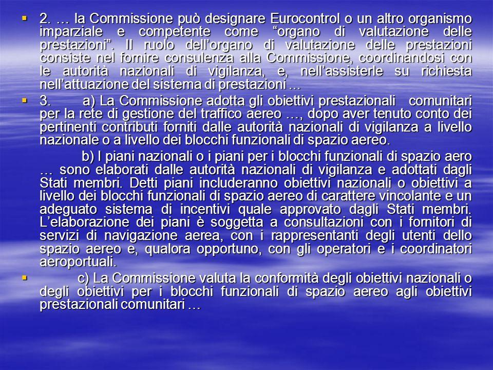 2. … la Commissione può designare Eurocontrol o un altro organismo imparziale e competente come organo di valutazione delle prestazioni . Il ruolo dell'organo di valutazione delle prestazioni consiste nel fornire consulenza alla Commissione, coordinandosi con le autorità nazionali di vigilanza, e, nell'assisterle su richiesta nell'attuazione del sistema di prestazioni ...