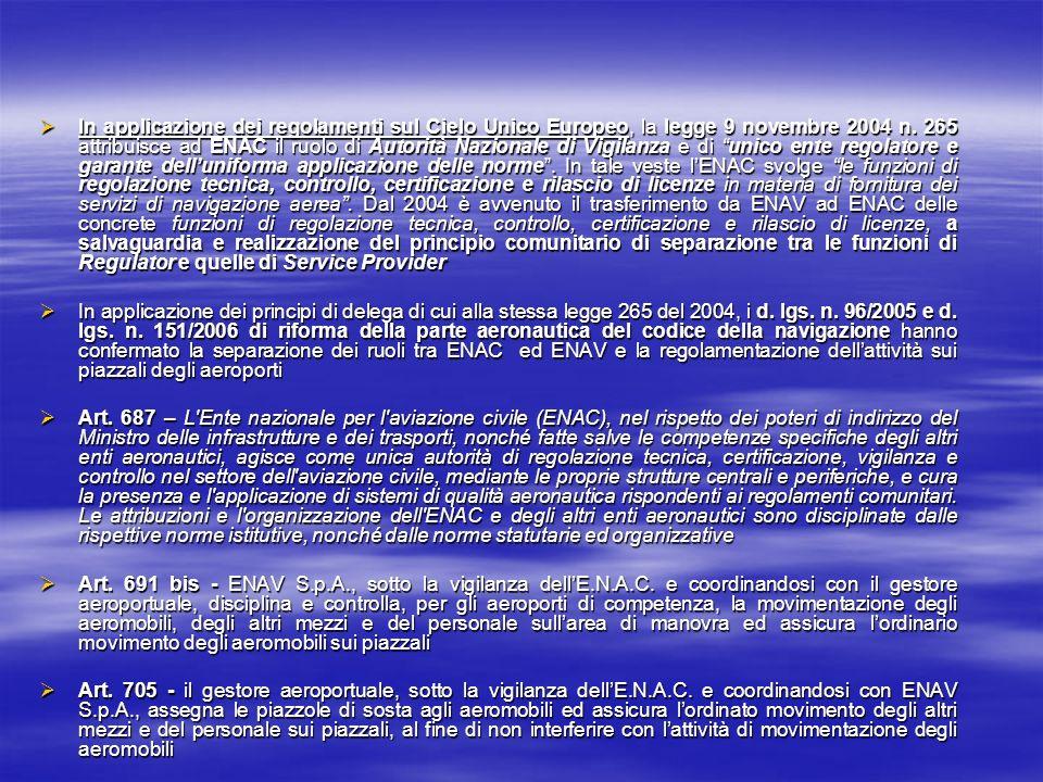 In applicazione dei regolamenti sul Cielo Unico Europeo, la legge 9 novembre 2004 n. 265 attribuisce ad ENAC il ruolo di Autorità Nazionale di Vigilanza e di unico ente regolatore e garante dell'uniforma applicazione delle norme . In tale veste l'ENAC svolge le funzioni di regolazione tecnica, controllo, certificazione e rilascio di licenze in materia di fornitura dei servizi di navigazione aerea . Dal 2004 è avvenuto il trasferimento da ENAV ad ENAC delle concrete funzioni di regolazione tecnica, controllo, certificazione e rilascio di licenze, a salvaguardia e realizzazione del principio comunitario di separazione tra le funzioni di Regulator e quelle di Service Provider