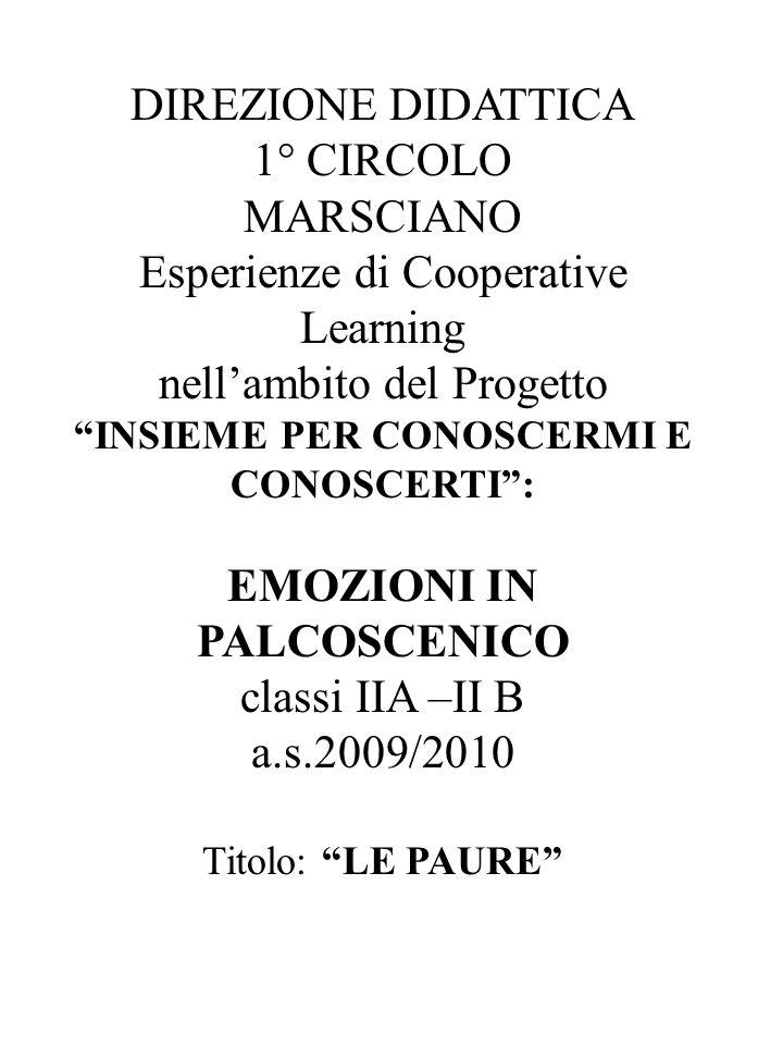 DIREZIONE DIDATTICA 1° CIRCOLO MARSCIANO Esperienze di Cooperative Learning nell'ambito del Progetto INSIEME PER CONOSCERMI E CONOSCERTI : EMOZIONI IN PALCOSCENICO classi IIA –II B a.s.2009/2010 Titolo: LE PAURE