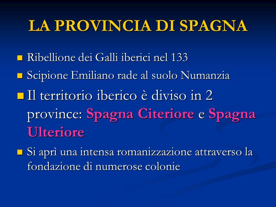 LA PROVINCIA DI SPAGNA Ribellione dei Galli iberici nel 133. Scipione Emiliano rade al suolo Numanzia.