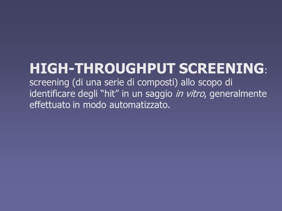 HIGH-THROUGHPUT SCREENING: screening (di una serie di composti) allo scopo di identificare degli hit in un saggio in vitro, generalmente effettuato in modo automatizzato.