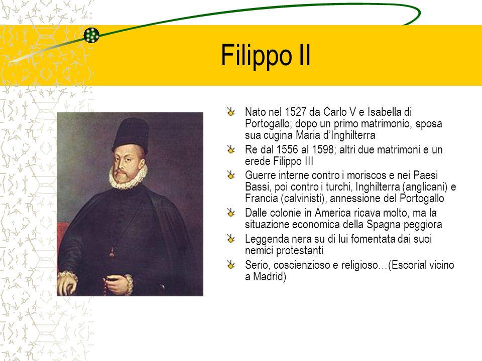 Filippo II Nato nel 1527 da Carlo V e Isabella di Portogallo; dopo un primo matrimonio, sposa sua cugina Maria d'Inghilterra.