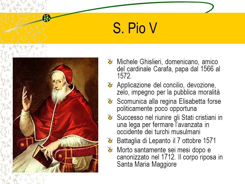 S. Pio V Michele Ghislieri, domenicano, amico del cardinale Carafa, papa dal 1566 al 1572.