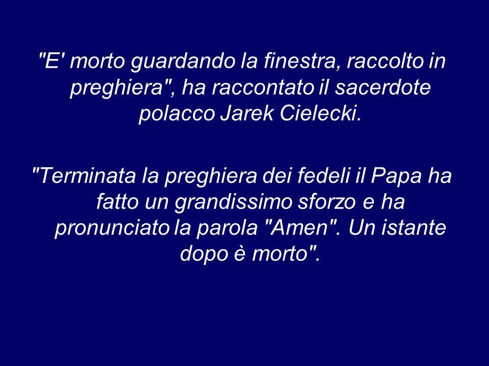 E morto guardando la finestra, raccolto in preghiera , ha raccontato il sacerdote polacco Jarek Cielecki.