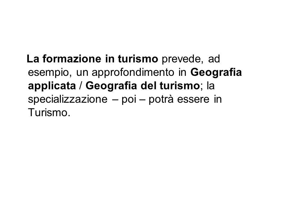 La formazione in turismo prevede, ad esempio, un approfondimento in Geografia applicata / Geografia del turismo; la specializzazione – poi – potrà essere in Turismo.