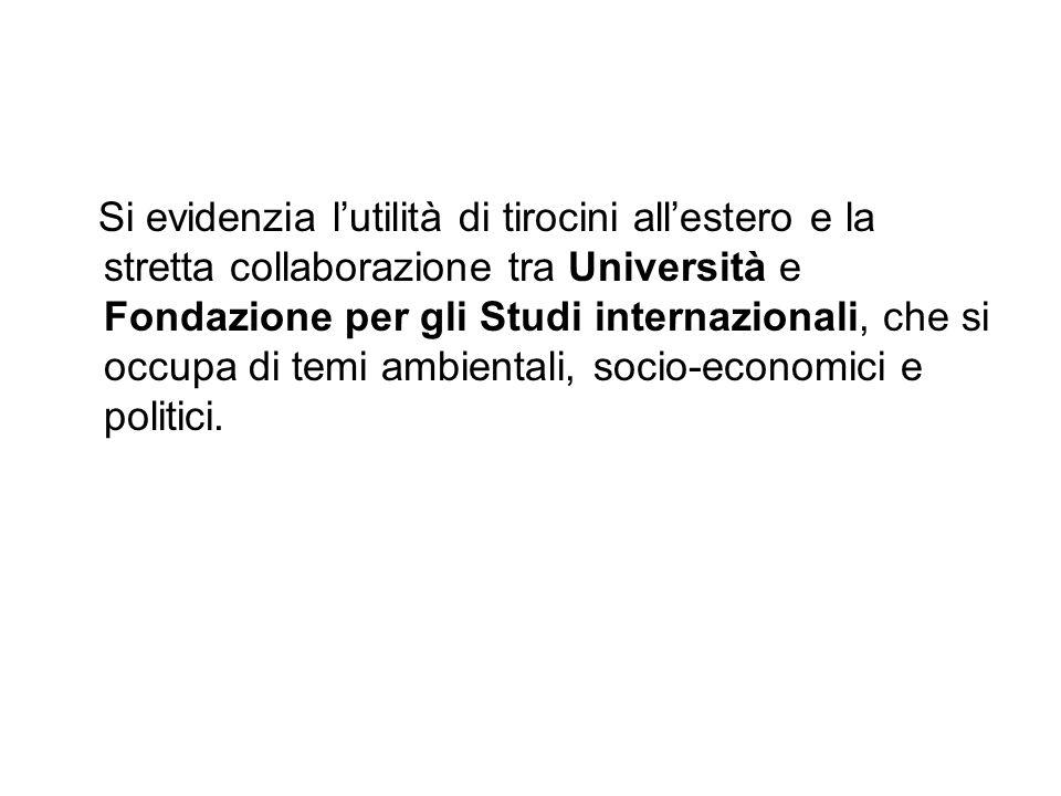 Si evidenzia l'utilità di tirocini all'estero e la stretta collaborazione tra Università e Fondazione per gli Studi internazionali, che si occupa di temi ambientali, socio-economici e politici.