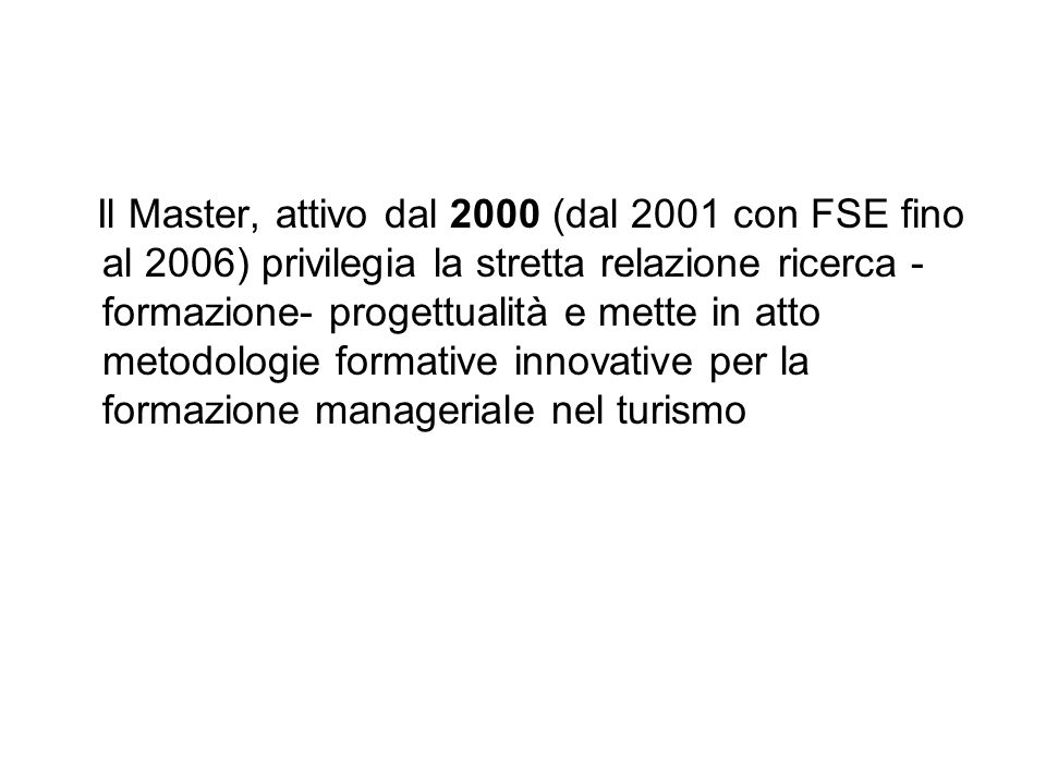 Il Master, attivo dal 2000 (dal 2001 con FSE fino al 2006) privilegia la stretta relazione ricerca -formazione- progettualità e mette in atto metodologie formative innovative per la formazione manageriale nel turismo