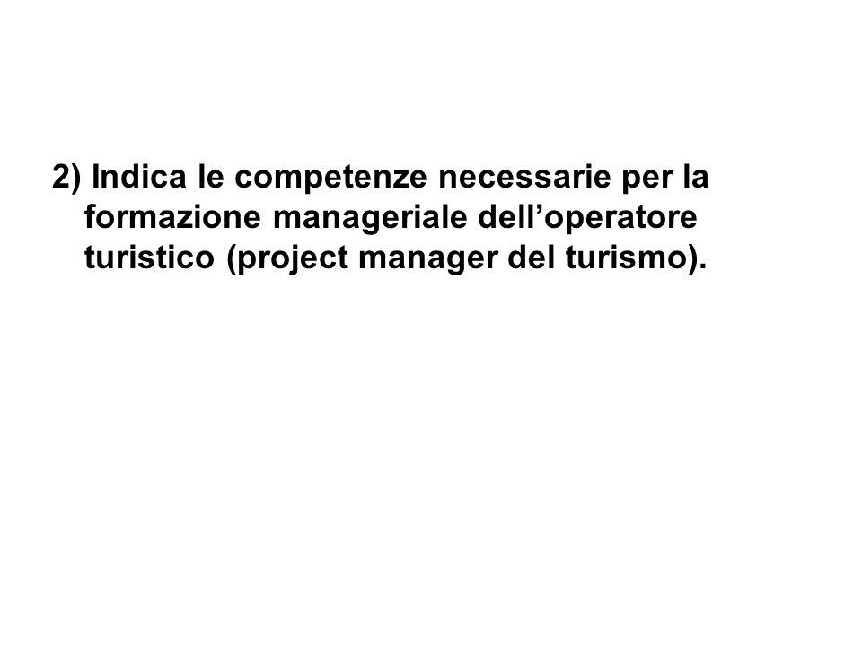 2) Indica le competenze necessarie per la formazione manageriale dell'operatore turistico (project manager del turismo).