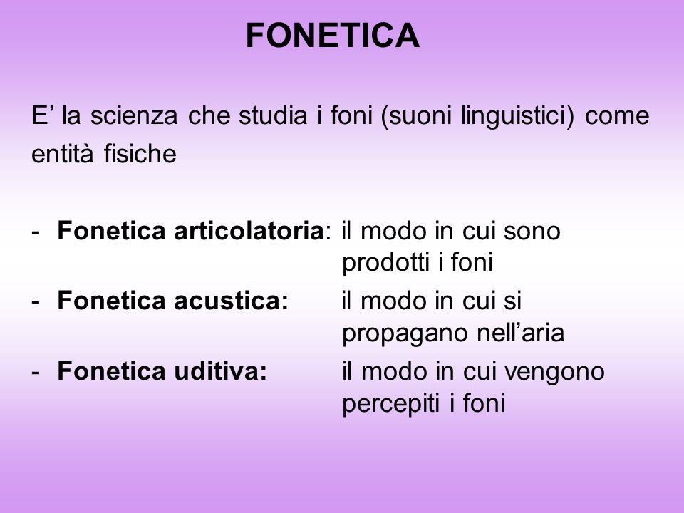 FONETICA E' la scienza che studia i foni (suoni linguistici) come