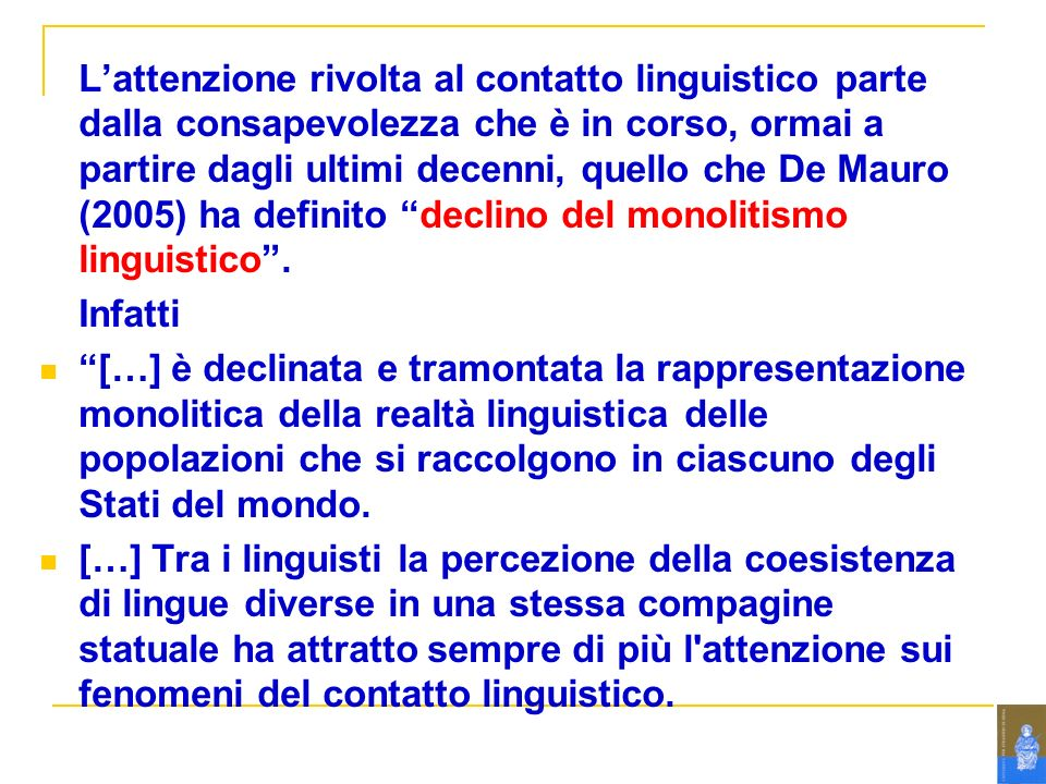 L'attenzione rivolta al contatto linguistico parte dalla consapevolezza che è in corso, ormai a partire dagli ultimi decenni, quello che De Mauro (2005) ha definito declino del monolitismo linguistico .