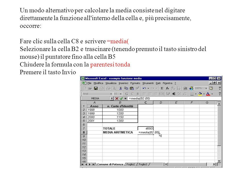 Un modo alternativo per calcolare la media consiste nel digitare direttamente la funzione all interno della cella e, più precisamente, occorre: Fare clic sulla cella C8 e scrivere =media( Selezionare la cella B2 e trascinare (tenendo premuto il tasto sinistro del mouse) il puntatore fino alla cella B5 Chiudere la formula con la parentesi tonda Premere il tasto Invio