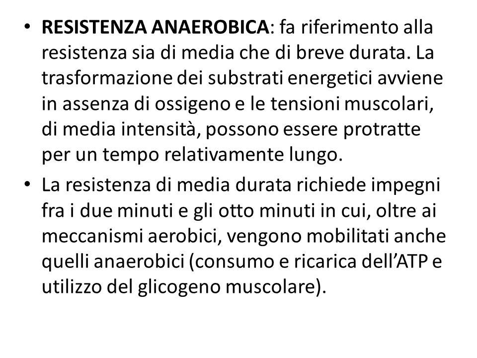 RESISTENZA ANAEROBICA: fa riferimento alla resistenza sia di media che di breve durata. La trasformazione dei substrati energetici avviene in assenza di ossigeno e le tensioni muscolari, di media intensità, possono essere protratte per un tempo relativamente lungo.