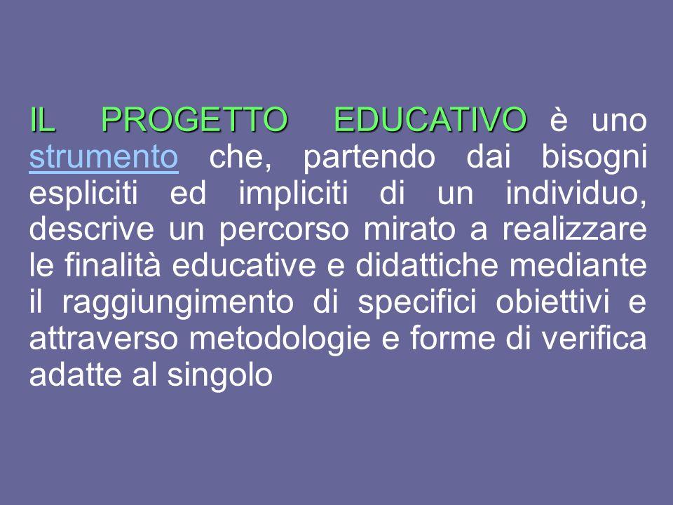 IL PROGETTO EDUCATIVO è uno strumento che, partendo dai bisogni espliciti ed impliciti di un individuo, descrive un percorso mirato a realizzare le finalità educative e didattiche mediante il raggiungimento di specifici obiettivi e attraverso metodologie e forme di verifica adatte al singolo