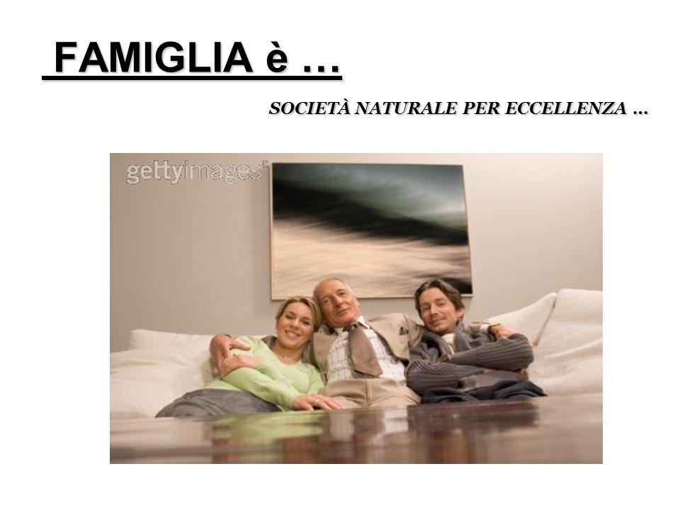 FAMIGLIA è … SOCIETÀ NATURALE PER ECCELLENZA …