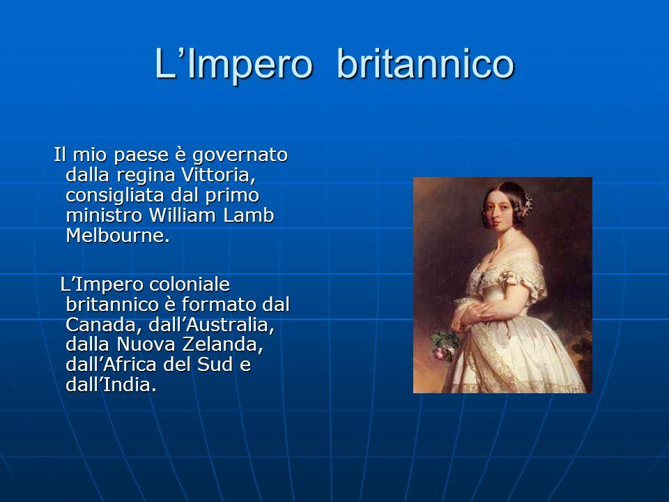 L'Impero britannico Il mio paese è governato dalla regina Vittoria, consigliata dal primo ministro William Lamb Melbourne.