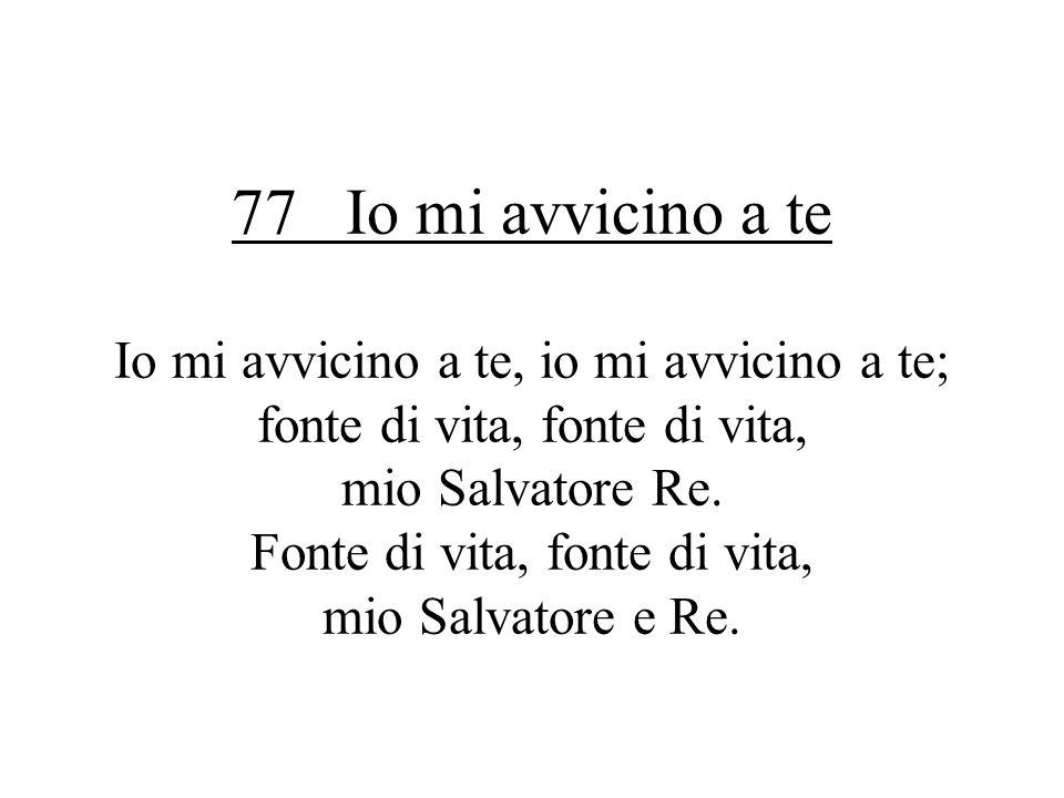 77 Io mi avvicino a te Io mi avvicino a te, io mi avvicino a te; fonte di vita, fonte di vita, mio Salvatore Re.