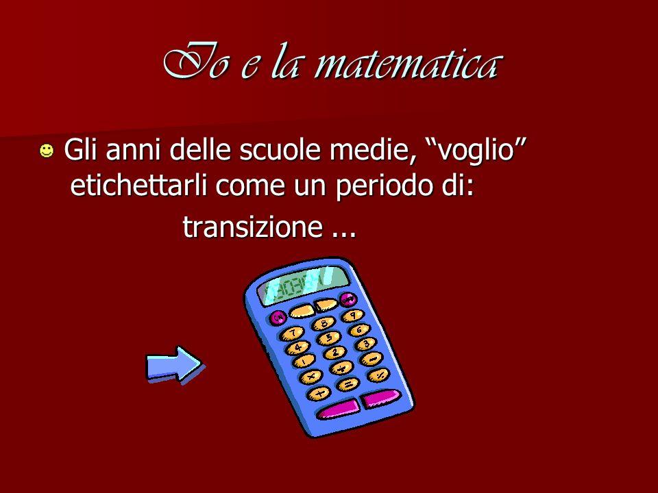 Io e la matematica Gli anni delle scuole medie, voglio etichettarli come un periodo di: transizione ...