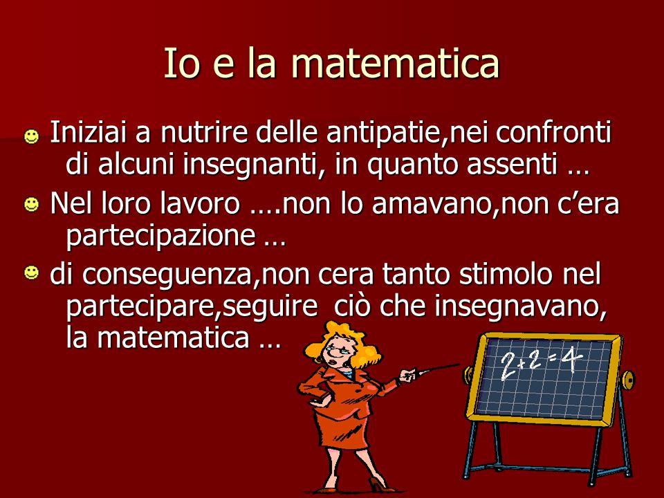 Io e la matematica Iniziai a nutrire delle antipatie,nei confronti di alcuni insegnanti, in quanto assenti …