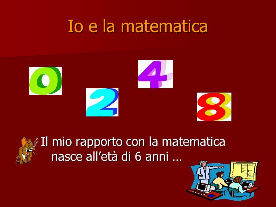 Io e la matematica Il mio rapporto con la matematica nasce all'età di 6 anni …