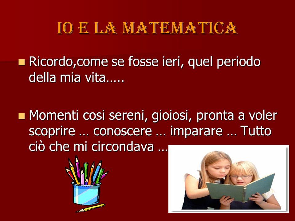 Io e la matematica Ricordo,come se fosse ieri, quel periodo della mia vita…..
