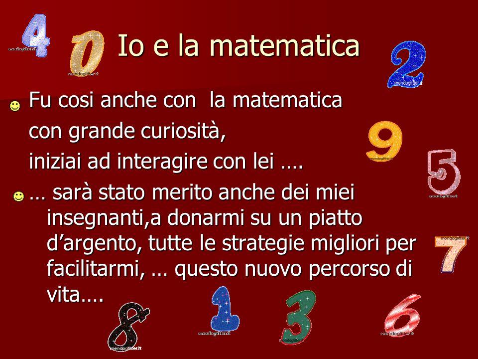 Io e la matematica Fu cosi anche con la matematica