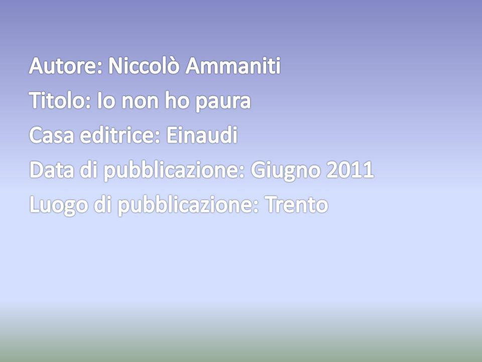 Autore: Niccolò Ammaniti Titolo: Io non ho paura Casa editrice: Einaudi Data di pubblicazione: Giugno 2011 Luogo di pubblicazione: Trento