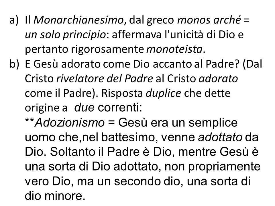 Il Monarchianesimo, dal greco monos arché = un solo principio: affermava l unicità di Dio e pertanto rigorosamente monoteista.