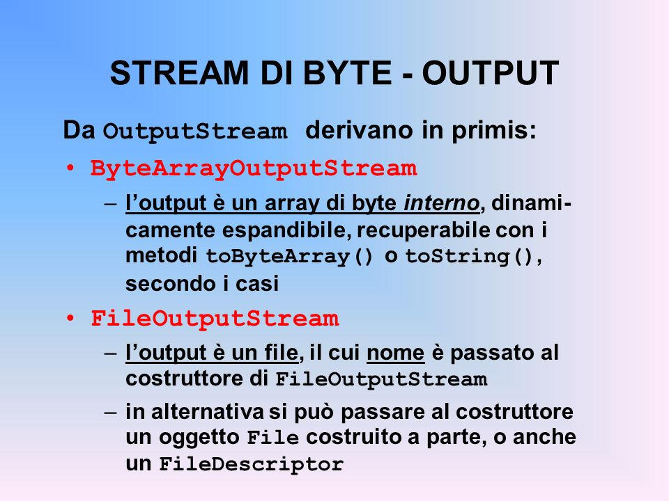 STREAM DI BYTE - OUTPUT Da OutputStream derivano in primis: