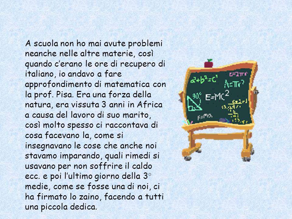 A scuola non ho mai avute problemi neanche nelle altre materie, così quando c'erano le ore di recupero di italiano, io andavo a fare approfondimento di matematica con la prof.