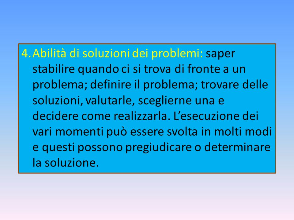 Abilità di soluzioni dei problemi: saper stabilire quando ci si trova di fronte a un problema; definire il problema; trovare delle soluzioni, valutarle, sceglierne una e decidere come realizzarla.