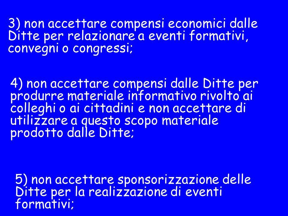 3) non accettare compensi economici dalle Ditte per relazionare a eventi formativi, convegni o congressi;