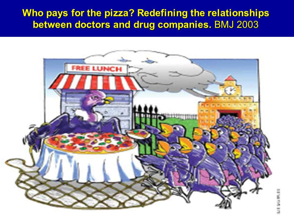 Who pays for the pizza Redefining the relationships between doctors and drug companies. BMJ 2003