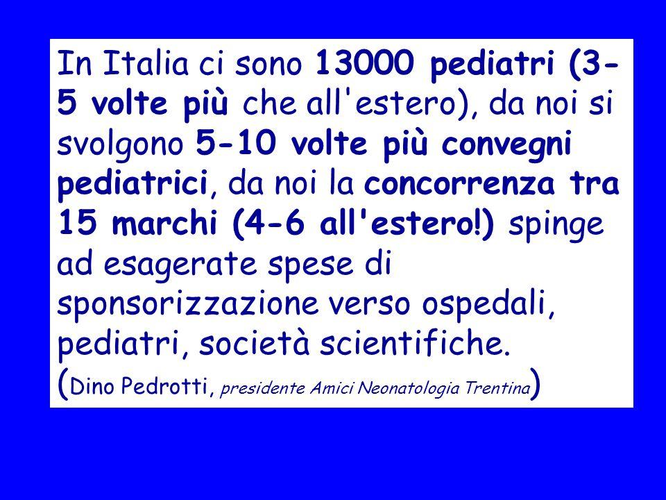 In Italia ci sono 13000 pediatri (3-5 volte più che all estero), da noi si svolgono 5-10 volte più convegni pediatrici, da noi la concorrenza tra 15 marchi (4-6 all estero!) spinge ad esagerate spese di sponsorizzazione verso ospedali, pediatri, società scientifiche.