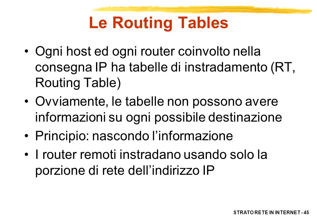 Le Routing Tables Ogni host ed ogni router coinvolto nella consegna IP ha tabelle di instradamento (RT, Routing Table)