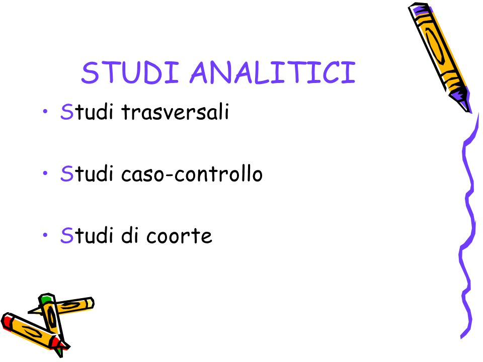 STUDI ANALITICI Studi trasversali Studi caso-controllo Studi di coorte