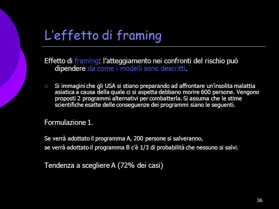 L'effetto di framing Effetto di framing: l'atteggiamento nei confronti del rischio può dipendere da come i modelli sono descritti.