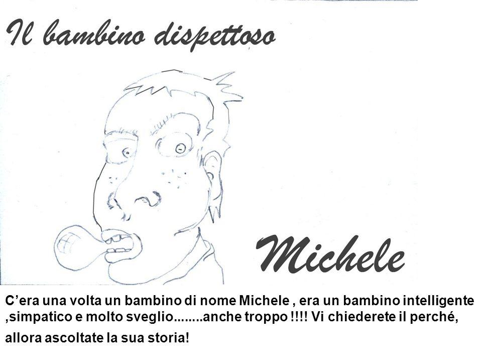 C'era una volta un bambino di nome Michele , era un bambino intelligente ,simpatico e molto sveglio........anche troppo !!!.