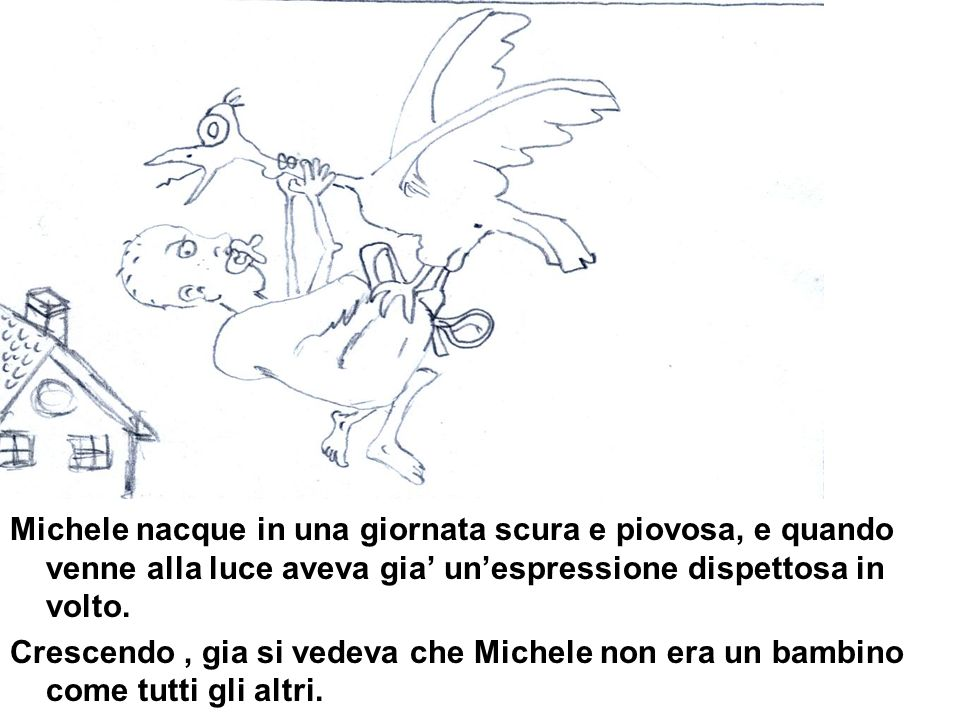 Michele nacque in una giornata scura e piovosa, e quando venne alla luce aveva gia' un'espressione dispettosa in volto.