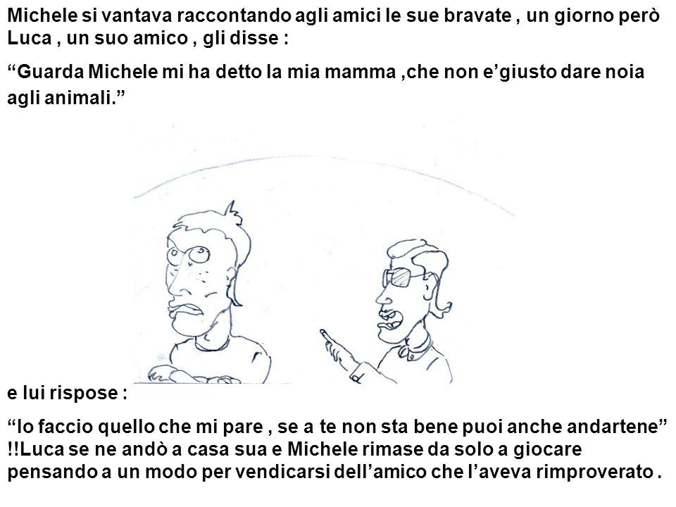 Michele si vantava raccontando agli amici le sue bravate , un giorno però Luca , un suo amico , gli disse :