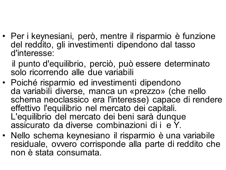 Per i keynesiani, però, mentre il risparmio è funzione del reddito, gli investimenti dipendono dal tasso d interesse: