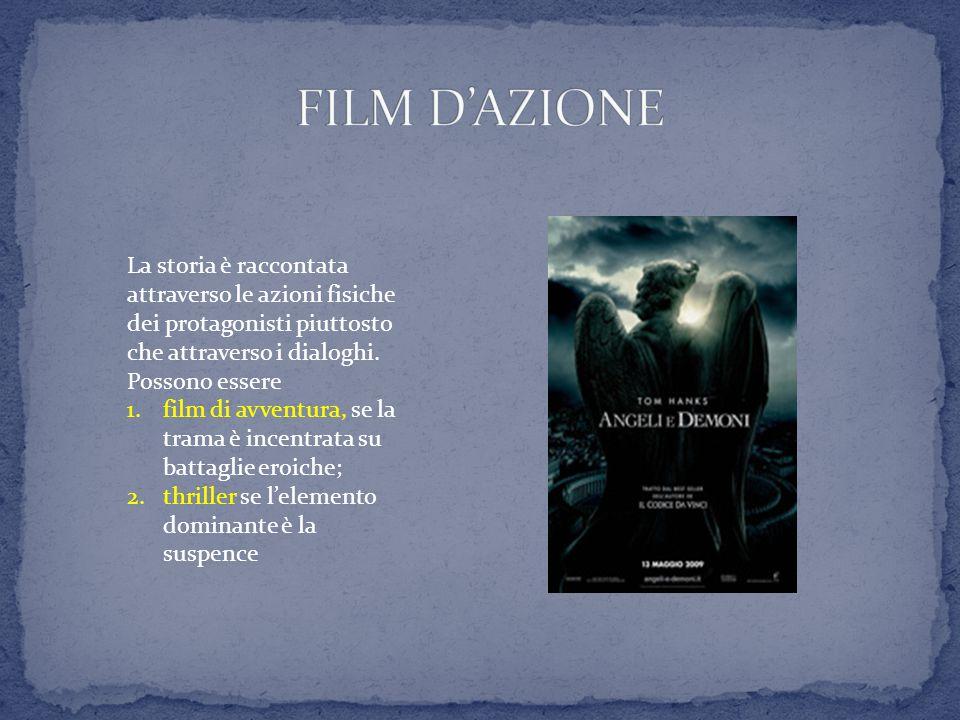 FILM D'AZIONE La storia è raccontata attraverso le azioni fisiche dei protagonisti piuttosto che attraverso i dialoghi.