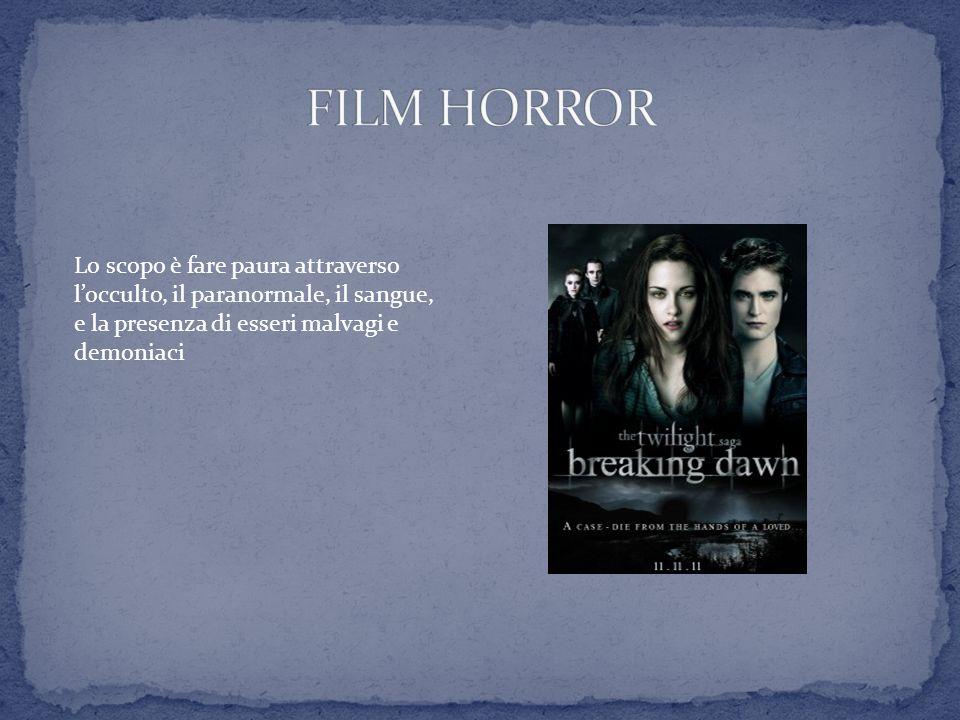 FILM HORROR Lo scopo è fare paura attraverso l'occulto, il paranormale, il sangue, e la presenza di esseri malvagi e demoniaci.