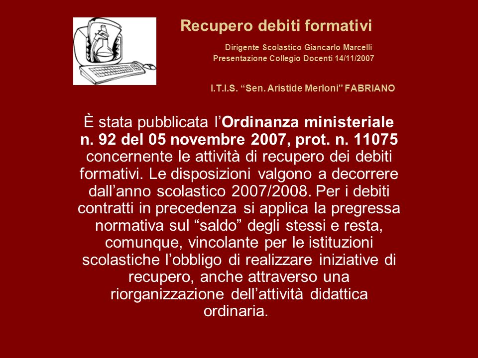 Recupero debiti formativi Dirigente Scolastico Giancarlo Marcelli Presentazione Collegio Docenti 14/11/2007 I.T.I.S. Sen. Aristide Merloni FABRIANO