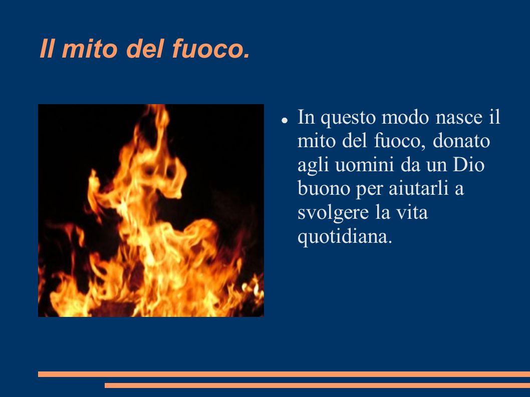 Il mito del fuoco.In questo modo nasce il mito del fuoco, donato agli uomini da un Dio buono per aiutarli a svolgere la vita quotidiana.