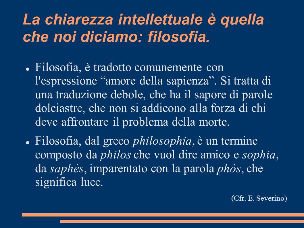 La chiarezza intellettuale è quella che noi diciamo: filosofia.