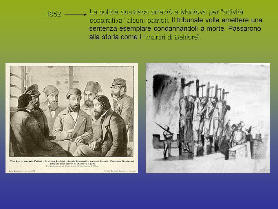 La polizia austriaca arrestò a Mantova per attività cospirativa alcuni patrioti. Il tribunale volle emettere una sentenza esemplare condannandoli a morte. Passarono alla storia come i martiri di Belfiore .