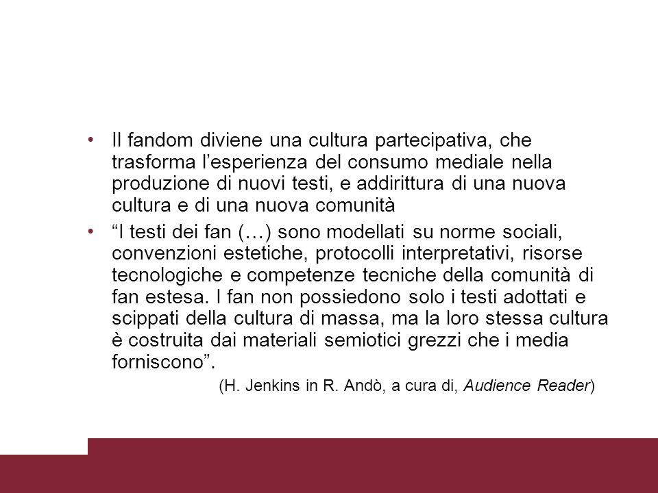 Il fandom diviene una cultura partecipativa, che trasforma l'esperienza del consumo mediale nella produzione di nuovi testi, e addirittura di una nuova cultura e di una nuova comunità