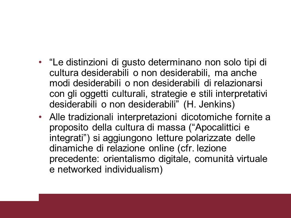 Le distinzioni di gusto determinano non solo tipi di cultura desiderabili o non desiderabili, ma anche modi desiderabili o non desiderabili di relazionarsi con gli oggetti culturali, strategie e stili interpretativi desiderabili o non desiderabili (H. Jenkins)
