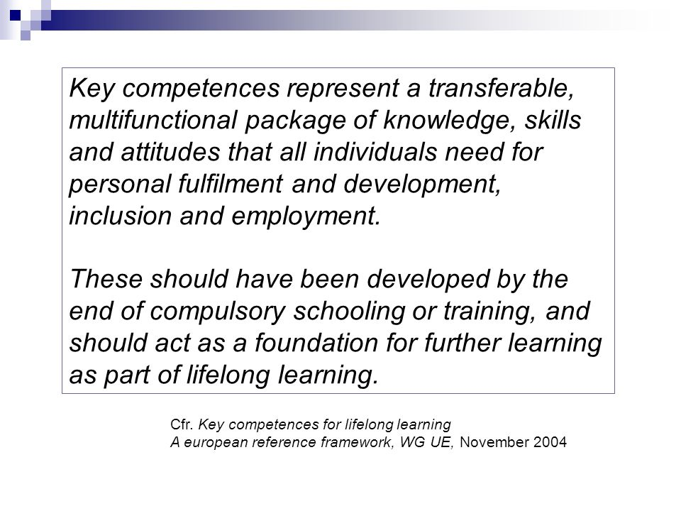 Key competences represent a transferable, multifunctional package of knowledge, skills and attitudes that all individuals need for personal fulfilment and development, inclusion and employment.